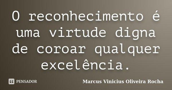 O reconhecimento é uma virtude digna de coroar qualquer excelência.... Frase de Marcus Vinicius Oliveira Rocha.