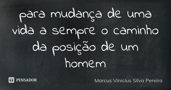 para mudança de uma vida a sempre o caminho da posição de um homem... Frase de Marcus Vinicius Silva Pereira.