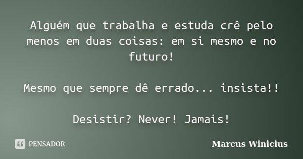 Alguém que trabalha e estuda crê pelo menos em duas coisas: em si mesmo e no futuro! Mesmo que sempre dê errado... insista!! Desistir? Never! Jamais!... Frase de Marcus Winicius.