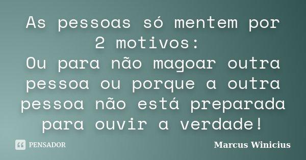 As pessoas só mentem por 2 motivos: Ou para não magoar outra pessoa ou porque a outra pessoa não está preparada para ouvir a verdade!... Frase de Marcus Winicius.