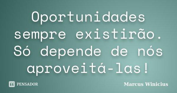 Oportunidades sempre existirão. Só depende de nós aproveitá-las!... Frase de Marcus Winicius.