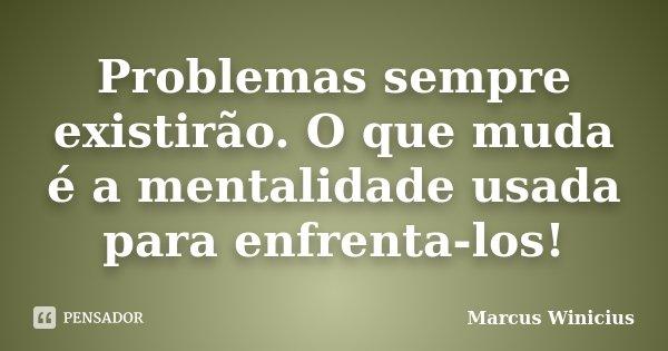 Problemas sempre existirão. O que muda é a mentalidade usada para enfrenta-los!... Frase de Marcus Winicius.