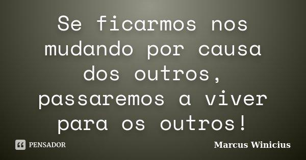Se ficarmos nos mudando por causa dos outros, passaremos a viver para os outros!... Frase de Marcus Winicius.