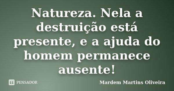 Natureza. Nela a destruição está presente, e a ajuda do homem permanece ausente!!... Frase de Mardem Martins Oliveira.