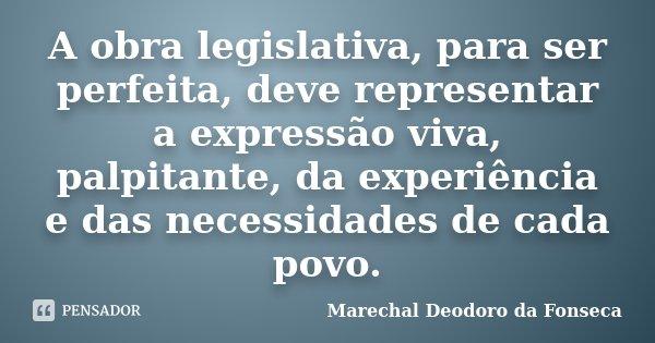 A obra legislativa, para ser perfeita, deve representar a expressão viva, palpitante, da experiência e das necessidades de cada povo.... Frase de Marechal Deodoro da Fonseca.