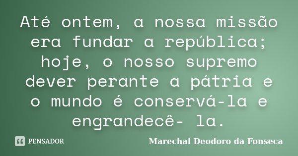 Até ontem, a nossa missão era fundar a república; hoje, o nosso supremo dever perante a pátria e o mundo é conservá-la e engrandecê- la.... Frase de Marechal Deodoro da Fonseca.