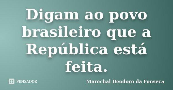 Digam ao povo brasileiro que a República está feita.... Frase de Marechal Deodoro da Fonseca.