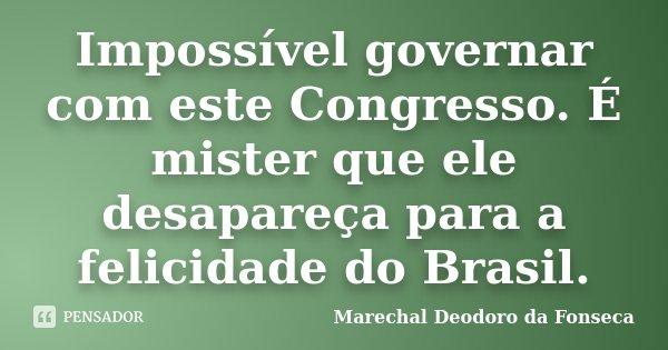 Impossível governar com este Congresso. É mister que ele desapareça para a felicidade do Brasil.... Frase de Marechal Deodoro da Fonseca.