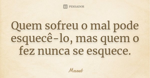 Quem sofreu o mal pode esquecê-lo, mas quem o fez nunca se esquece.... Frase de Maret.