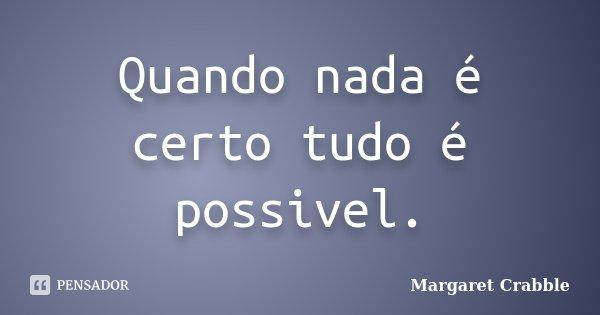 Quando nada é certo tudo é possivel.... Frase de Margaret Crabble.