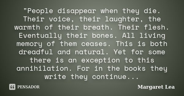 """""""People disappear when they die. Their voice, their laughter, the warmth of their breath. Their flesh. Eventually their bones. All living memory of them ce... Frase de Margaret Lea."""