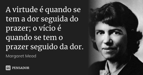 A Virtude é Quando Se Tem A Dor Seguida Margaret Mead