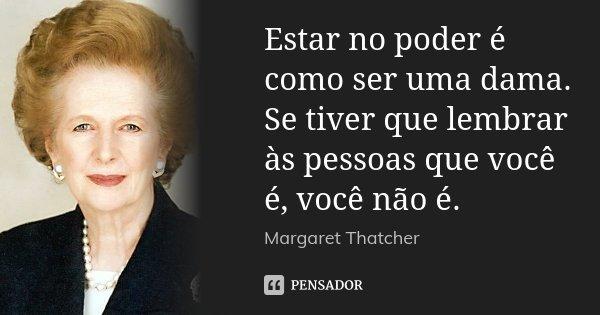 Estar no poder é como ser uma dama. Se tiver que lembrar às pessoas que você é, você não é.... Frase de Margaret Thatcher.