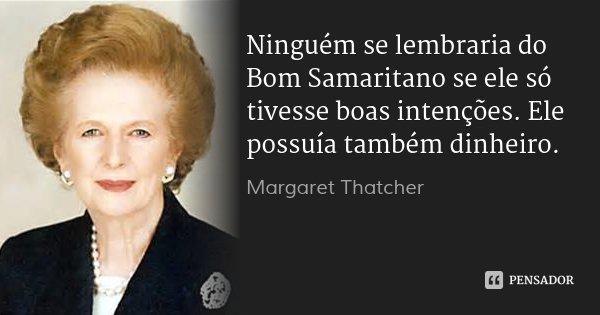 Ninguém se lembraria do Bom Samaritano se ele só tivesse boas intenções. Ele possuía também dinheiro.... Frase de Margaret Thatcher.