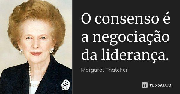 O consenso é a negociação da liderança.... Frase de Margaret Thatcher.