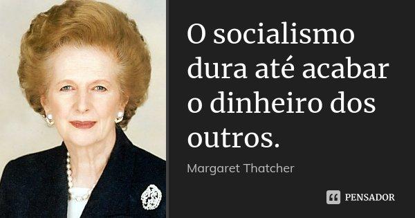 O socialismo dura até acabar o dinheiro dos outros.... Frase de Margaret Thatcher.