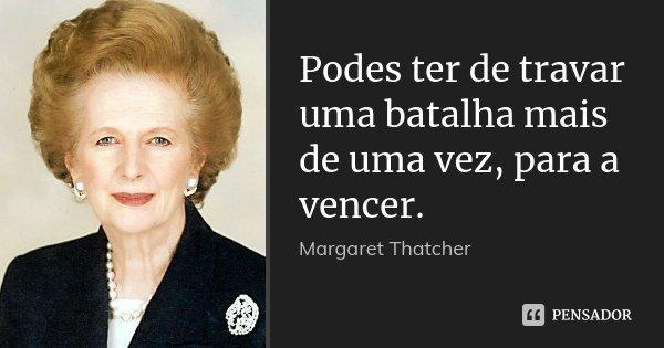Podes ter de travar uma batalha mais de uma vez, para a vencer.... Frase de Margaret Thatcher.