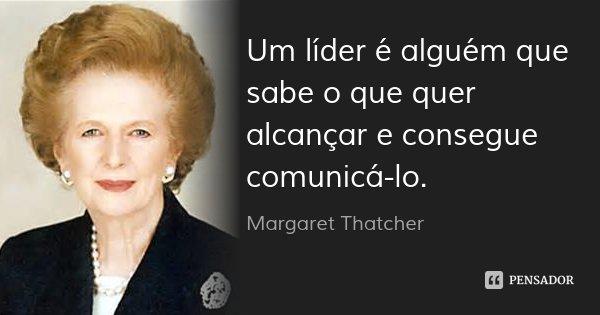 Um líder é alguém que sabe o que quer alcançar e consegue comunicá-lo.... Frase de Margaret Thatcher.