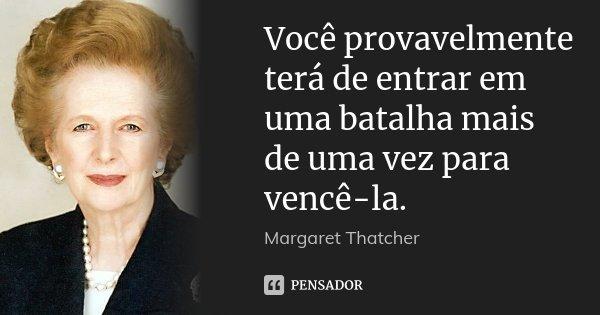 Você provavelmente terá de entrar em uma batalha mais de uma vez para vencê-la.... Frase de Margaret Thatcher.
