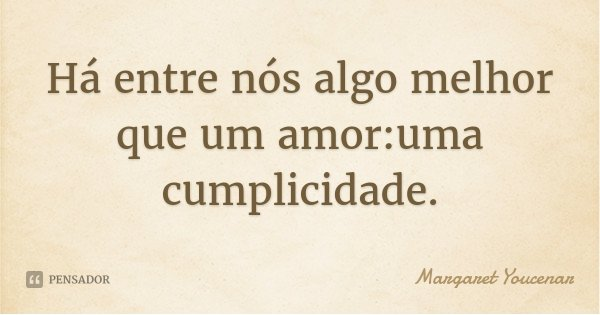 Há entre nós algo melhor que um amor:uma cumplicidade.... Frase de Margaret Youcenar.