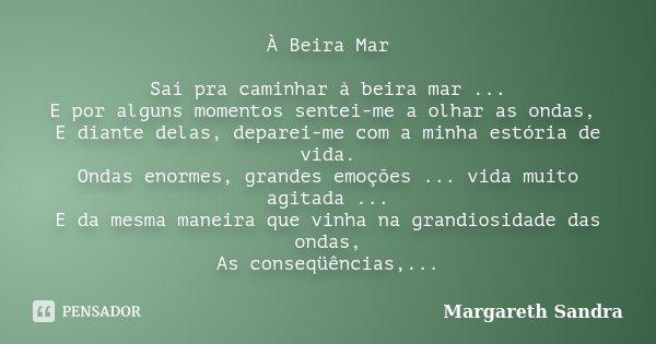 À Beira Mar Saí pra caminhar à beira mar ... E por alguns momentos sentei-me a olhar as ondas, E diante delas, deparei-me com a minha estória de vida. Ondas eno... Frase de Margareth Sandra.