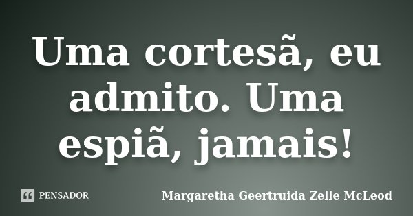 Uma cortesã, eu admito. Uma espiã, jamais!... Frase de Margaretha Geertruida Zelle McLeod.