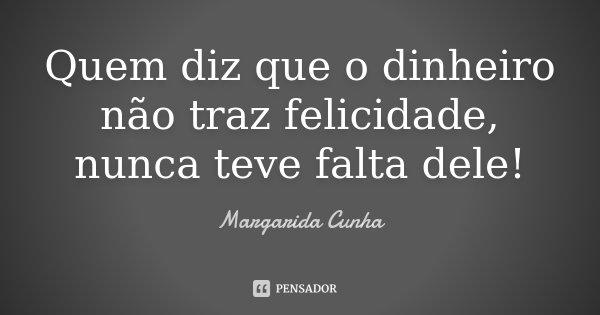 Quem diz que o dinheiro não traz felicidade, nunca teve falta dele!... Frase de Margarida Cunha.