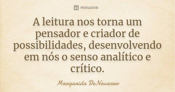A leitura nos torna um pensador e criador de possibilidades, desenvolvendo em nós o senso analítico e crítico.... Frase de Margarida DeNavarro.