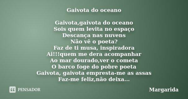 Gaivota do oceano Gaivota,gaivota do oceano Sois quem levita no espaço Descança nas nuvens Não vê o poeta? Faz de ti musa, inspiradora Ai!!!quem me dera acompan... Frase de margarida.