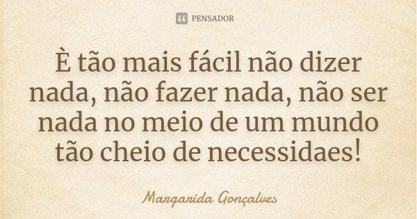 È tão mais fácil não dizer nada, não fazer nada, não ser nada no meio de um mundo tão cheio de necessidaes!... Frase de Margarida Gonçalves.