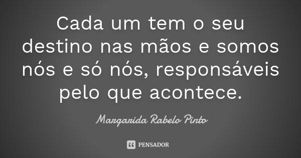 Cada um tem o seu destino nas mãos e somos nós e só nós, responsáveis pelo que acontece.... Frase de Margarida Rabelo Pinto.
