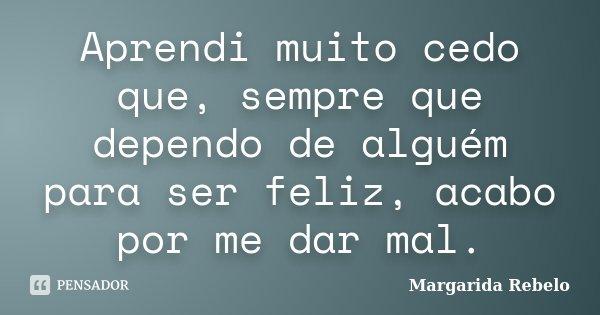 Aprendi muito cedo que, sempre que dependo de alguém para ser feliz, acabo por me dar mal.... Frase de Margarida Rebelo.