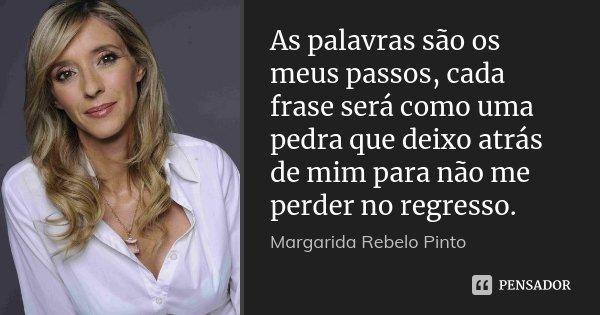 As palavras são os meus passos, cada frase será como uma pedra que deixo atrás de mim para não me perder no regresso.... Frase de Margarida Rebelo Pinto.