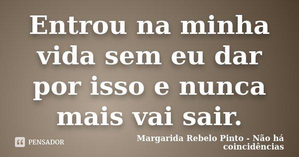 Entrou na minha vida sem eu dar por isso e nunca mais vai sair.... Frase de Margarida Rebelo Pinto - Não há coincidências.