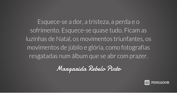 Esquece-se a dor, a tristeza, a perda e o sofrimento. Esquece-se quase tudo. Ficam as luzinhas de Natal, os movimentos triunfantes, os movimentos de júbilo e gl... Frase de Margarida Rebelo Pinto.
