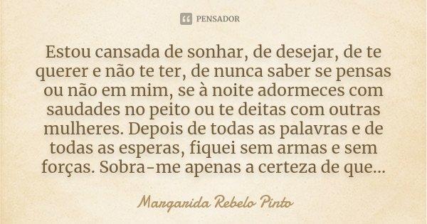 Estou cansada de sonhar, de desejar, de te querer e não te ter, de nunca saber se pensas ou não em mim, se à noite adormeces com saudades no peito ou te deitas ... Frase de Margarida Rebelo Pinto.