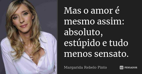 Mas o amor é mesmo assim: absoluto, estúpido e tudo menos sensato.... Frase de Margarida Rebelo Pinto.