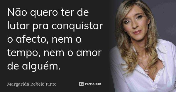 Não quero ter de lutar pra conquistar o afecto, nem o tempo, nem o amor de alguém.... Frase de Margarida Rebelo Pinto.