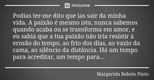 Podias ter-me dito que ias sair da minha vida. A paixão é mesmo isto, nunca sabemos quando acaba ou se transforma em amor, e eu sabia que a tua paixão não iria ... Frase de Margarida Rebelo Pinto.