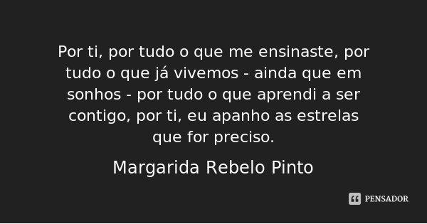 Por ti, por tudo o que me ensinaste, por tudo o que já vivemos - ainda que em sonhos - por tudo o que aprendi a ser contigo, por ti, eu apanho as estrelas que f... Frase de Margarida Rebelo Pinto.