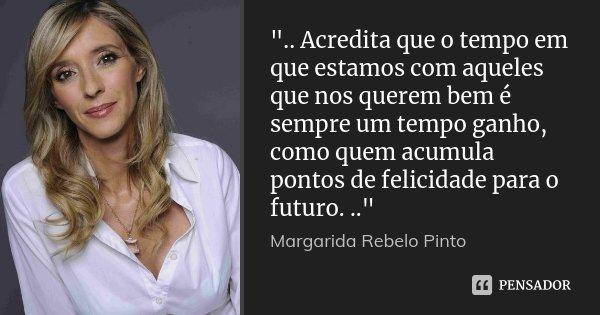 """"""".. Acredita que o tempo em que estamos com aqueles que nos querem bem é sempre um tempo ganho, como quem acumula pontos de felicidade para o futuro. ..&qu... Frase de Margarida Rebelo Pinto."""