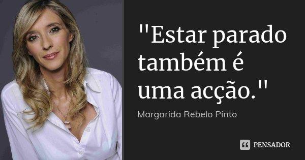 """""""Estar parado também é uma acção.""""... Frase de Margarida Rebelo Pinto."""
