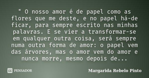 """"""" O nosso amor é de papel como as flores que me deste, e no papel há-de ficar, para sempre escrito nas minhas palavras. E se vier a transformar-se em qualq... Frase de Margarida Rebelo Pinto."""