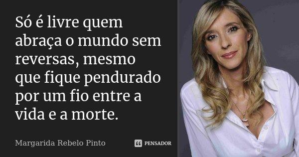 Só é livre quem abraça o mundo sem reversas, mesmo que fique pendurado por um fio entre a vida e a morte.... Frase de Margarida Rebelo Pinto.