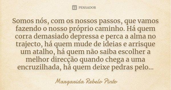 Somos nós, com os nossos passos, que vamos fazendo o nosso próprio caminho. Há quem corra demasiado depressa e perca a alma no trajecto, há quem mude de ideias ... Frase de Margarida Rebelo Pinto.
