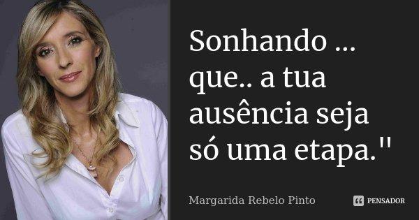 "Sonhando ... que.. a tua ausência seja só uma etapa.""... Frase de Margarida Rebelo Pinto."