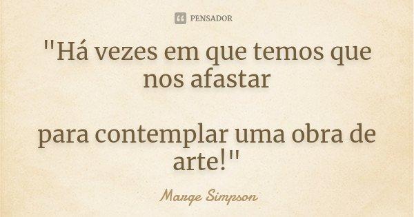"""""""Há vezes em que temos que nos afastar para contemplar uma obra de arte!""""... Frase de (Marge Simpson )."""