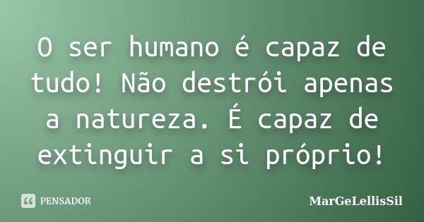 O ser humano é capaz de tudo! Não destrói apenas a natureza. É capaz de extinguir a si próprio!... Frase de margelellissil.