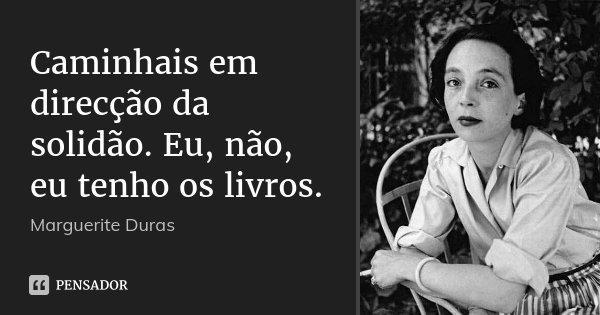 Caminhais em direcção da solidão. Eu, não, eu tenho os livros.... Frase de Marguerite Duras.