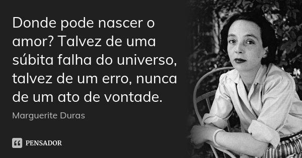 Donde pode nascer o amor? Talvez de uma súbita falha do universo, talvez de um erro, nunca de um ato de vontade.... Frase de Marguerite Duras.